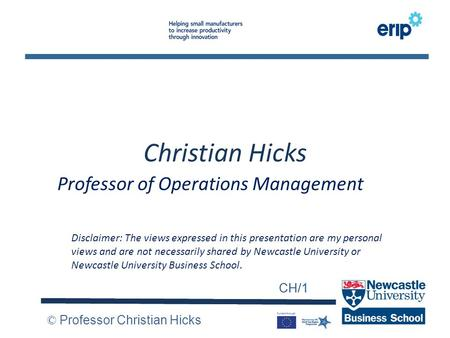 CH/1 © Professor Christian Hicks CH/1 Christian Hicks Professor of Operations Management Disclaimer: The views expressed in this presentation are my personal.