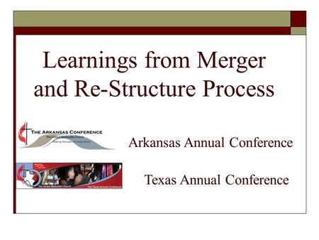 Learnings from Merger and Re-Structure Process Arkansas Annual Conference Texas Annual Conference.