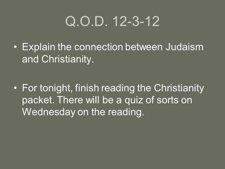 Q.O.D. 12-3-12 Explain the connection between Judaism and Christianity. For tonight, finish reading the Christianity packet. There will be a quiz of sorts.
