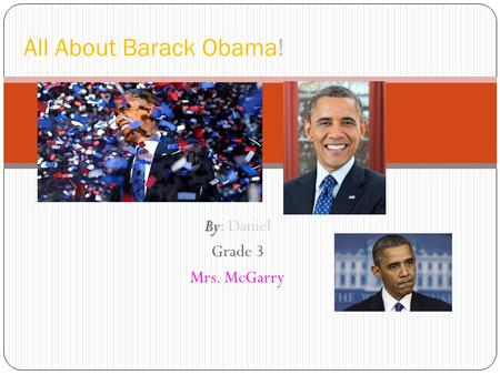 By By: Daniel Grade 3 Mrs. McGarry All About Barack Obama!