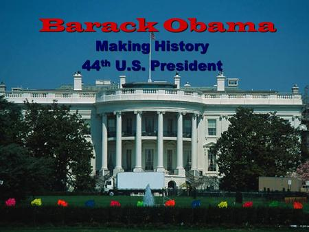 Barack Obama Making History 44 th U.S. President.