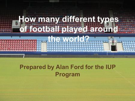 How many different types of football played around the world? Prepared by Alan Ford for the IUP Program.