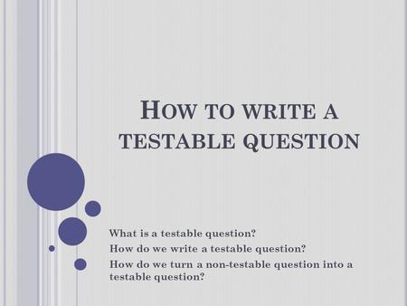 H OW TO WRITE A TESTABLE QUESTION What is a testable question? How do we write a testable question? How do we turn a non-testable question into a testable.