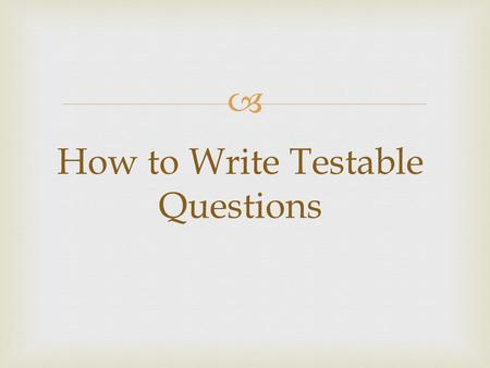  How to Write Testable Questions.   A testable question is one that can be answered by designing and conducting an experiment. What is a Testable Question?