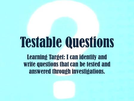 Testable Questions Learning Target: I can identify and write questions that can be tested and answered through investigations.