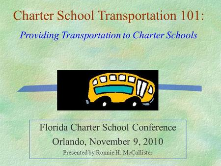 Florida Charter School Conference Orlando, November 9, 2010 Presented by Ronnie H. McCallister Charter School Transportation 101: Providing Transportation.
