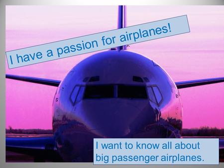 I have a passion for airplanes! I want to know all about big passenger airplanes.
