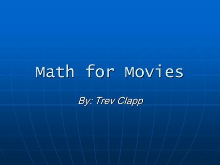 Math for Movies By: Trev Clapp. Before we get started Working on films today requires a surprising amount of number crunching. We have become adept at.