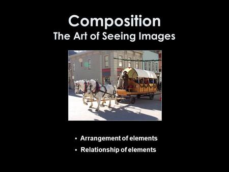 Composition The Art of Seeing Images Arrangement of elements Relationship of elements.