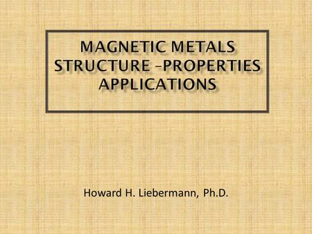 "Howard H. Liebermann, Ph.D..  Structure of Metals  On atomic level, regular arrangement of atoms immersed in ""sea"" of ""free electrons"".  Results of."