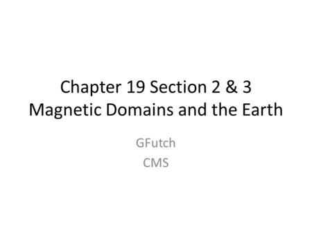 Chapter 19 Section 2 & 3 Magnetic Domains and the Earth GFutch CMS.