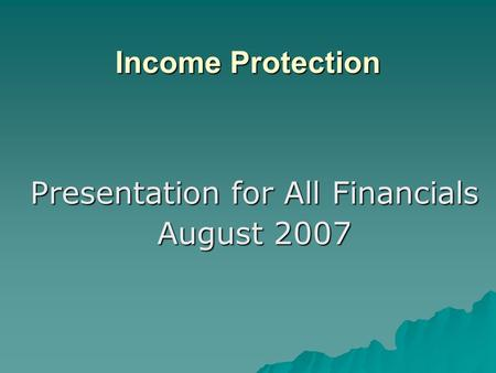 Presentation for All Financials August 2007 Income Protection.