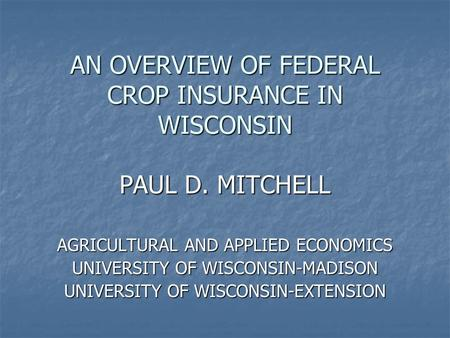 AN OVERVIEW OF FEDERAL CROP INSURANCE IN WISCONSIN PAUL D. MITCHELL AGRICULTURAL AND APPLIED ECONOMICS UNIVERSITY OF WISCONSIN-MADISON UNIVERSITY OF WISCONSIN-EXTENSION.