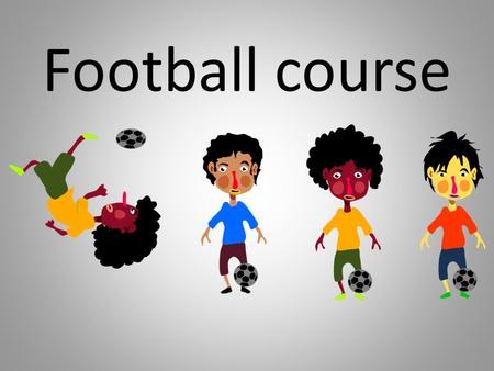 Football course. Football is the most popular sport all over the world. There are 242 million verified football players in the 204 countries of FIFA,