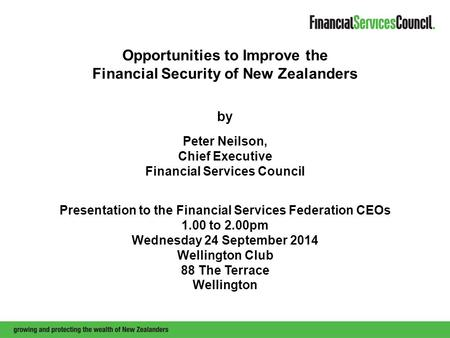 Opportunities to Improve the Financial Security of New Zealanders by Peter Neilson, Chief Executive Financial Services Council Presentation to the Financial.