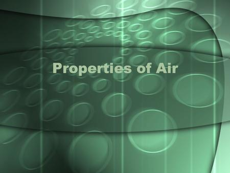 Properties of Air. Background Weather is affected by the unique properties of air. These properties include: Air has mass and volume Air expands to fill.