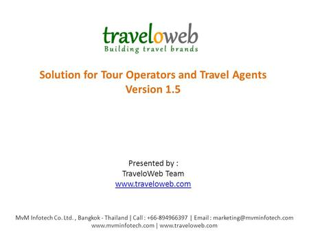 Solution for Tour Operators and Travel Agents Version 1.5 Presented by : TraveloWeb Team www.traveloweb.com www.traveloweb.com MvM Infotech Co. Ltd., Bangkok.