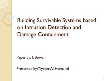 Building Survivable Systems based on Intrusion Detection and Damage Containment Paper by: T. Bowen Presented by: Tiyseer Al Homaiyd 1.