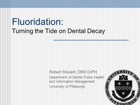 Fluoridation: Turning the Tide on Dental Decay Robert Weyant, DMD DrPH Department of Dental Public Health and Information Management University of Pittsburgh.
