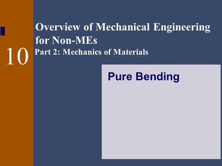 Overview of Mechanical Engineering for Non-MEs Part 2: Mechanics of Materials 10 Pure Bending.