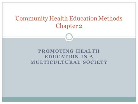 PROMOTING HEALTH EDUCATION IN A MULTICULTURAL SOCIETY Community Health Education Methods Chapter 2.