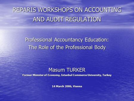 REPARIS WORKSHOPS ON ACCOUNTING AND AUDIT REGULATION Professional Accountancy Education: The Role of the Professional Body Masum TURKER Former Minister.