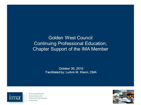 Golden West Council Continuing Professional Education; Chapter Support of the IMA Member October 30, 2010 Facilitated by: LuAnn M. Klann, CMA.