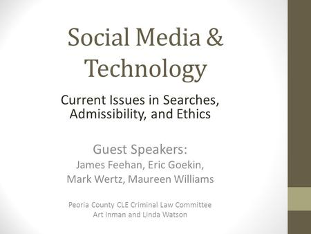 Social Media & Technology Current Issues in Searches, Admissibility, and Ethics Guest Speakers: James Feehan, Eric Goekin, Mark Wertz, Maureen Williams.