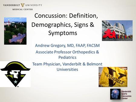 Concussion: Definition, Demographics, Signs & Symptoms Andrew Gregory, MD, FAAP, FACSM Associate Professor Orthopedics & Pediatrics Team Physician, Vanderbilt.