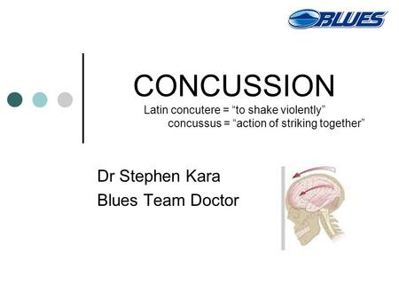 "CONCUSSION Latin concutere = ""to shake violently"" concussus = ""action of striking together"" Dr Stephen Kara Blues Team Doctor."