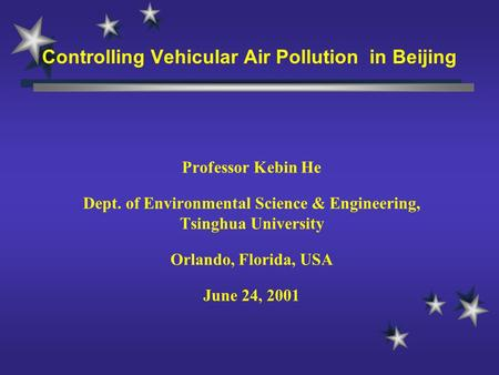 Controlling Vehicular Air Pollution in Beijing Professor Kebin He Dept. of Environmental Science & Engineering, Tsinghua University Orlando, Florida, USA.