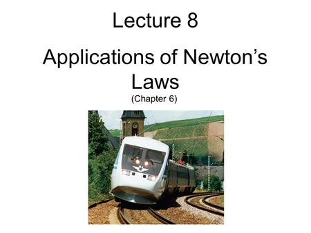 Lecture 8 Applications of Newton's Laws (Chapter 6)