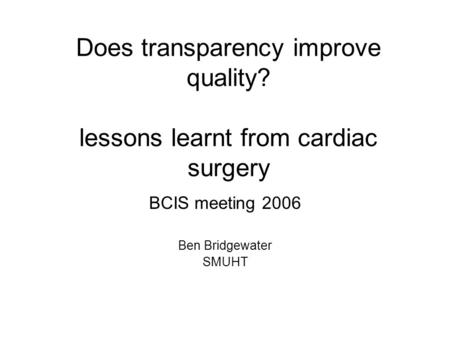 Does transparency improve quality? lessons learnt from cardiac surgery BCIS meeting 2006 Ben Bridgewater SMUHT.
