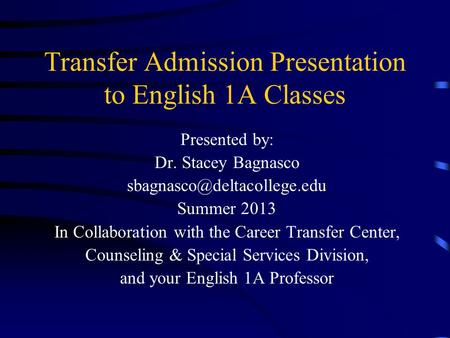 Transfer Admission Presentation to English 1A Classes Presented by: Dr. Stacey Bagnasco Summer 2013 In Collaboration with the.