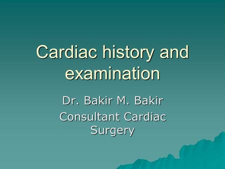 Cardiac history and examination Dr. Bakir M. Bakir Consultant Cardiac Surgery.