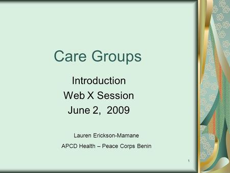 1 Care Groups Introduction Web X Session June 2, 2009 Lauren Erickson-Mamane APCD Health – Peace Corps Benin.