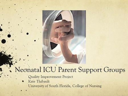 Neonatal ICU Parent Support Groups Quality Improvement Project Kate Thibault University of South Florida, College of Nursing.
