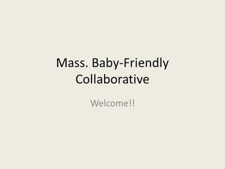 Mass. Baby-Friendly Collaborative Welcome!!. Background Informal Collaborative since 2008 Mother-Baby Summit since 2009 DPH Baby-Friendly Trainings Spring.