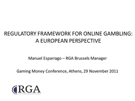 REGULATORY FRAMEWORK FOR ONLINE GAMBLING: A EUROPEAN PERSPECTIVE Manuel Esparrago – RGA Brussels Manager Gaming Money Conference, Athens, 29 November 2011.