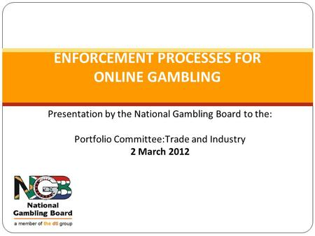 Presentation by the National Gambling Board to the: Portfolio Committee:Trade and Industry 2 March 2012 ENFORCEMENT PROCESSES FOR ONLINE GAMBLING.