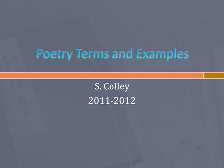 S. Colley 2011-2012.  Rhyme – the repetition of sound  End rhyme: rhyme at the ends of lines of poetry  Internal rhyme: rhymes inside the lines  Eye-rhyme: