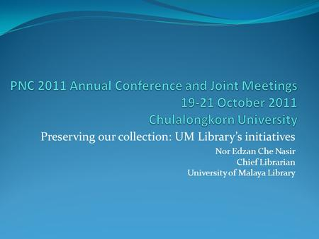 Preserving our collection: UM Library's initiatives Nor Edzan Che Nasir Chief Librarian University of Malaya Library.