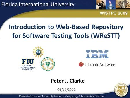 Introduction to Web-Based Repository for Software Testing Tools (WReSTT) 03/16/2009 Florida International University WISTPC 2009 Peter J. Clarke.