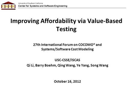 University of Southern California Center for Systems and Software Engineering Improving Affordability via Value-Based Testing 27th International Forum.