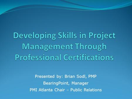 Presented by: Brian Sodl, PMP BearingPoint, Manager PMI Atlanta Chair – Public Relations.