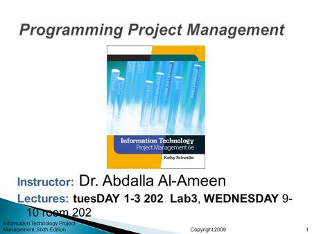 Copyright 2009 Instructor: Dr. Abdalla Al-Ameen Lectures: tuesDAY 1-3 202 Lab3, WEDNESDAY 9- 10 room 202 Information Technology Project Management, Sixth.