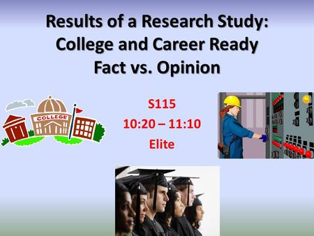 Results of a Research Study: College and Career Ready Fact vs. Opinion S115 10:20 – 11:10 Elite.