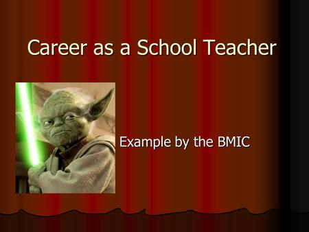 Career as a School Teacher Example by the BMIC Example by the BMIC.