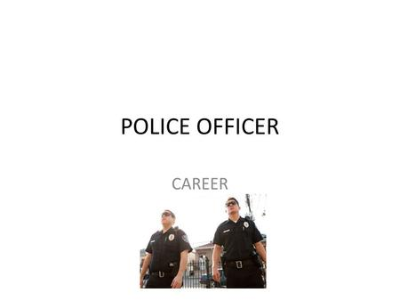POLICE OFFICER CAREER. WHAT DOES A POLICE OFFICER DO The primary responsibility of police officers is to protect the public, or if commissioned, the person/group/organization.