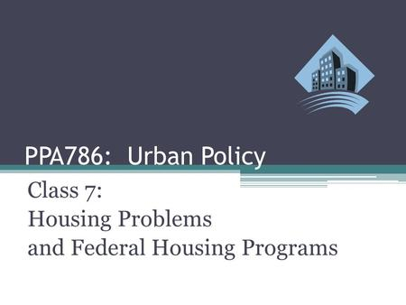 PPA786: Urban Policy Class 7: Housing Problems and Federal Housing Programs.